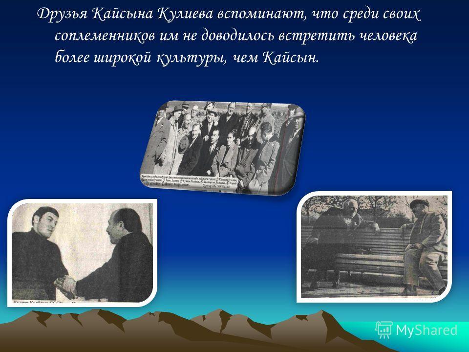 Друзья Кайсына Кулиева вспоминают, что среди своих соплеменников им не доводилось встретить человека более широкой культуры, чем Кайсын.