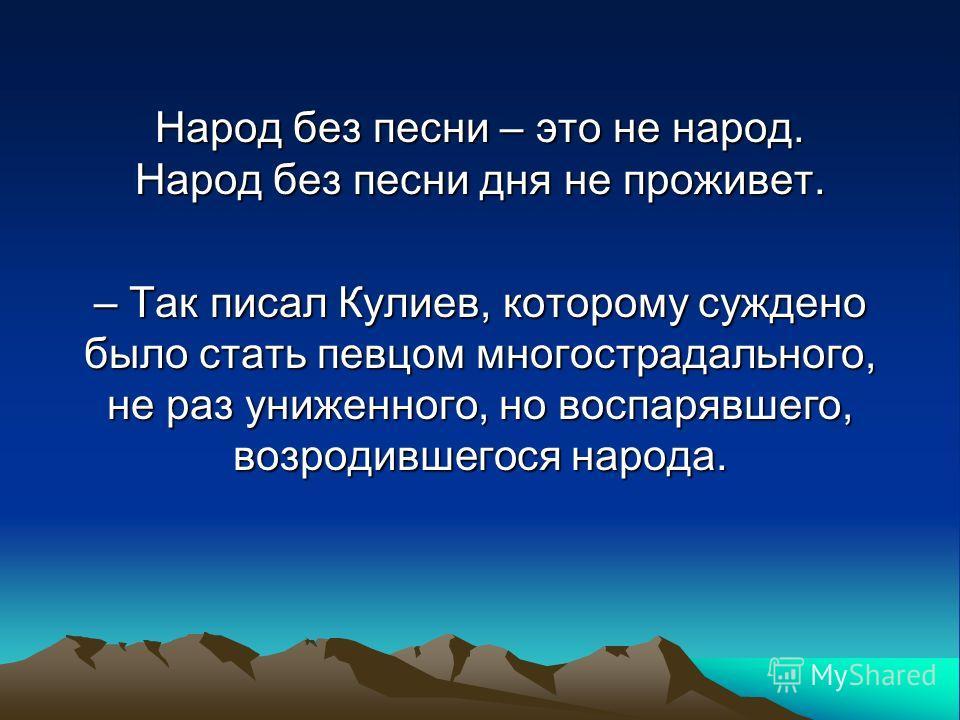Народ без песни – это не народ. Народ без песни дня не проживет. – Так писал Кулиев, которому суждено было стать певцом многострадального, не раз униженного, но воспарявшего, возродившегося народа.