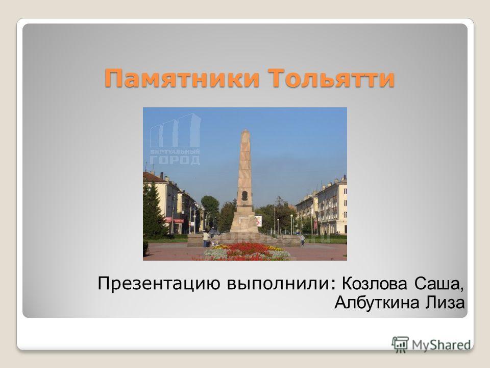 Памятники Тольятти Презентацию выполнили: Козлова Саша, Албуткина Лиза