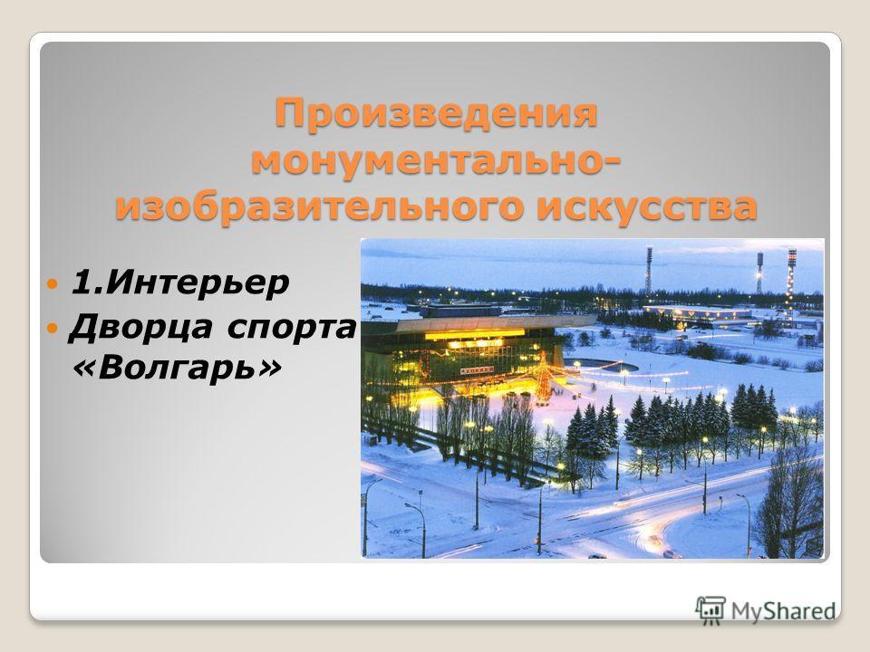 Произведения монументально- изобразительного искусства 1.Интерьер Дворца спорта «Волгарь»