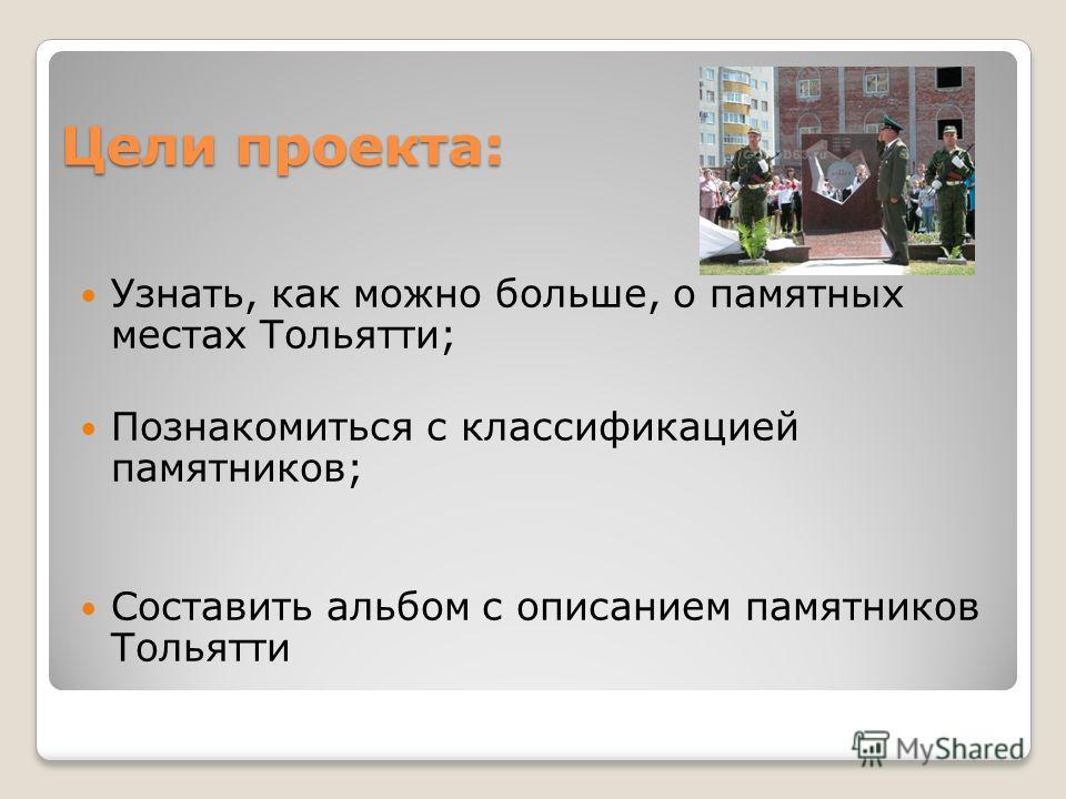 Цели проекта: Узнать, как можно больше, о памятных местах Тольятти; Познакомиться с классификацией памятников; Составить альбом с описанием памятников Тольятти