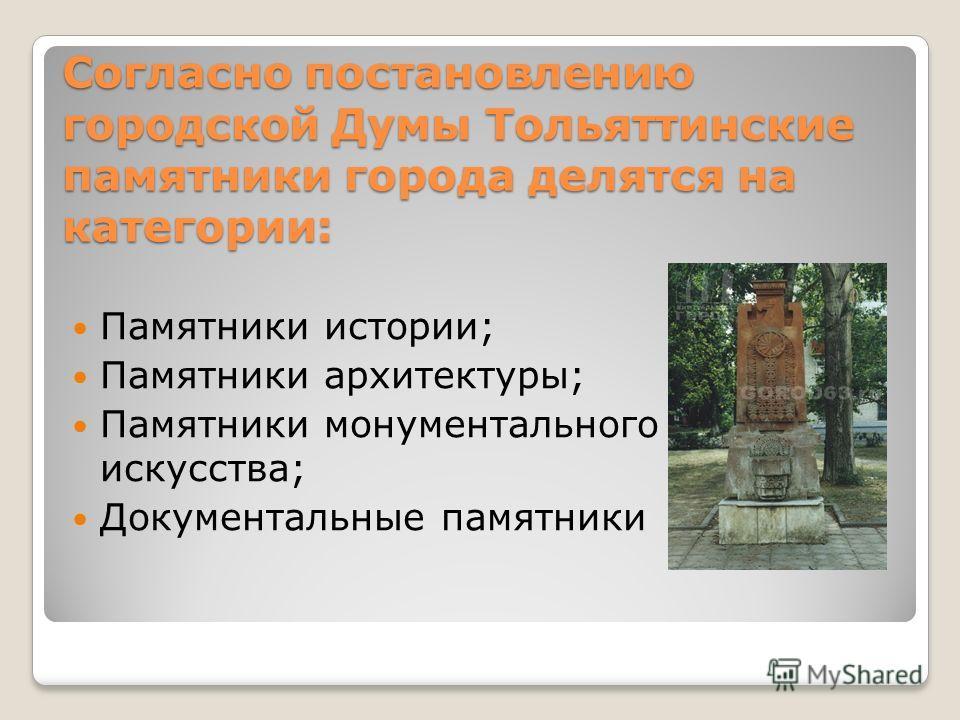 Согласно постановлению городской Думы Тольяттинские памятники города делятся на категории: Памятники истории; Памятники архитектуры; Памятники монументального искусства; Документальные памятники