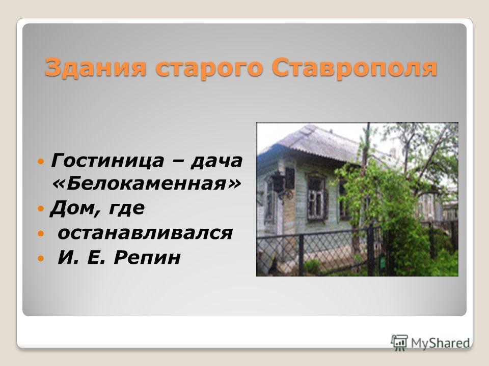 Здания старого Ставрополя Гостиница – дача «Белокаменная» Дом, где останавливался И. Е. Репин