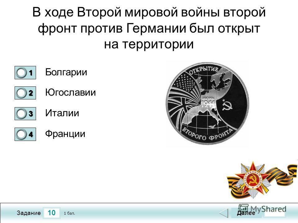 10 Задание В ходе Второй мировой войны второй фронт против Германии был открыт на территории Болгарии Югославии Италии Франции Далее 1 бал. 1111 0 2222 0 3333 0 4444 0