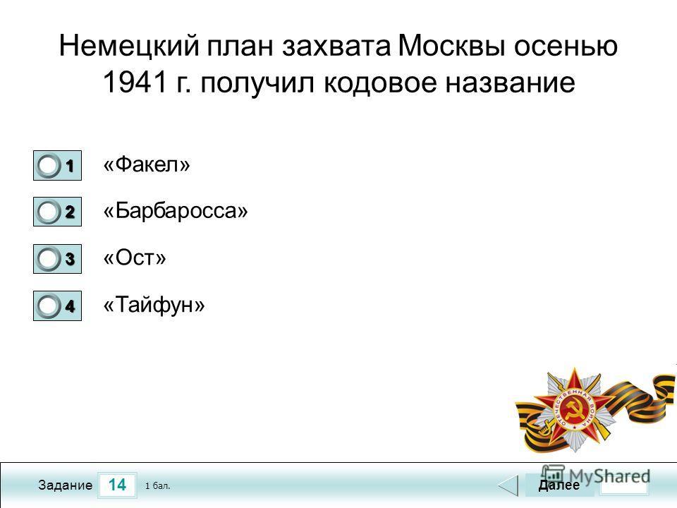 14 Задание Немецкий план захвата Москвы осенью 1941 г. получил кодовое название «Факел» «Барбаросса» «Ост» «Тайфун» Далее 1 бал. 1111 0 2222 0 3333 0 4444 0