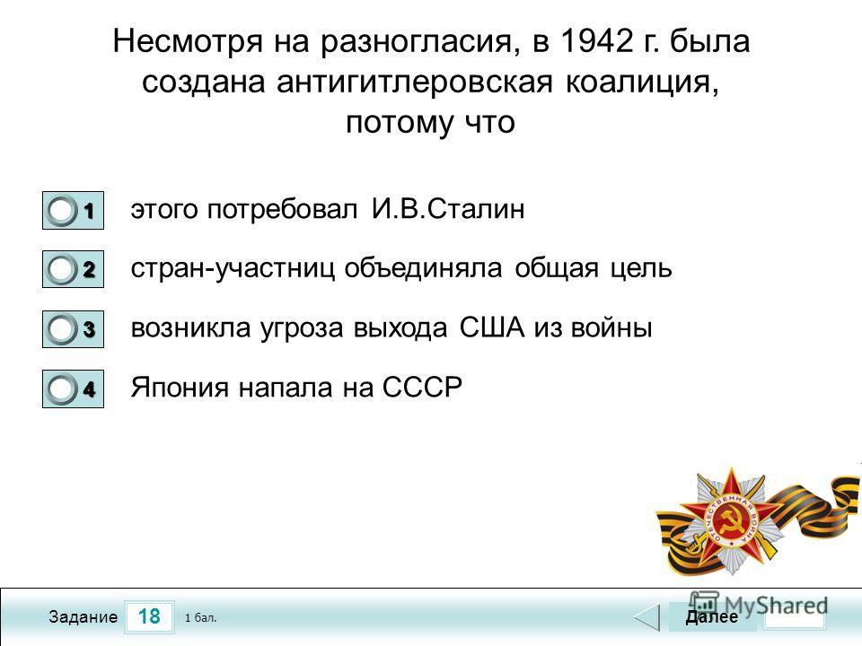 18 Задание Несмотря на разногласия, в 1942 г. была создана антигитлеровская коалиция, потому что этого потребовал И.В.Сталин стран-участниц объединяла общая цель возникла угроза выхода США из войны Япония напала на СССР Далее 1 бал. 1111 0 2222 0 333