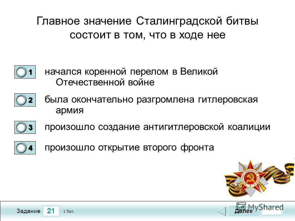 21 Задание Главное значение Сталинградской битвы состоит в том, что в ходе нее начался коренной перелом в Великой Отечественной войне была окончательно разгромлена гитлеровская армия произошло создание антигитлеровской коалиции произошло открытие вто