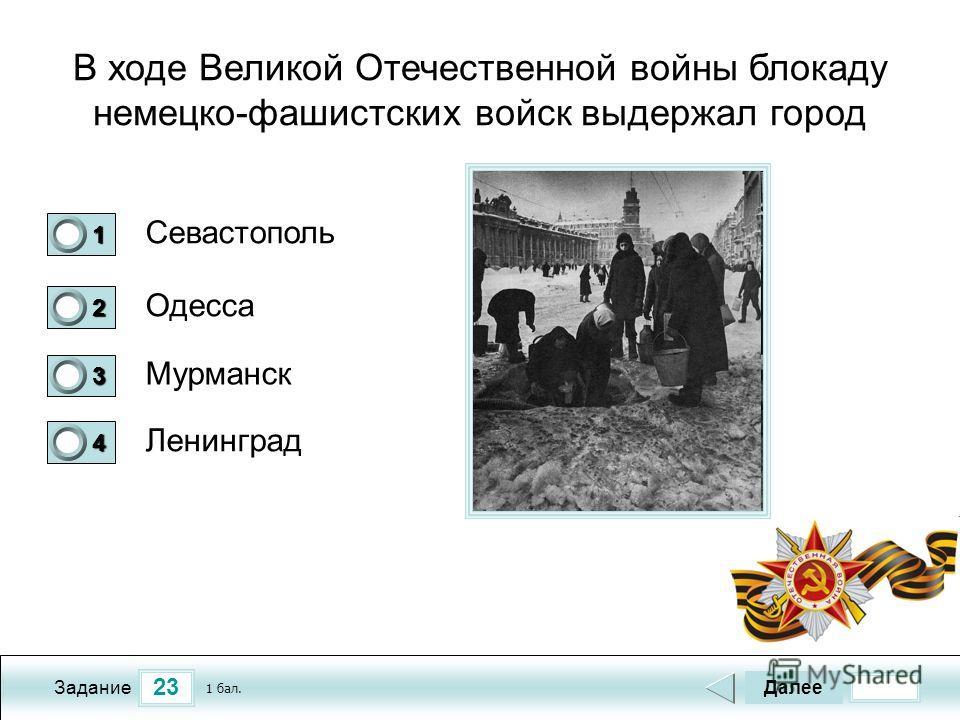 23 Задание В ходе Великой Отечественной войны блокаду немецко-фашистских войск выдержал город Севастополь Одесса Мурманск Ленинград Далее 1 бал. 1111 0 2222 0 3333 0 4444 0