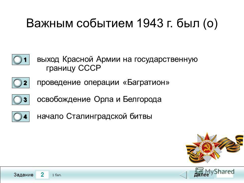 2 Задание Важным событием 1943 г. был (о) выход Красной Армии на государственную границу СССР проведение операции «Багратион» освобождение Орла и Белгорода начало Сталинградской битвы Далее 1 бал. 1111 0 2222 0 3333 0 4444 0