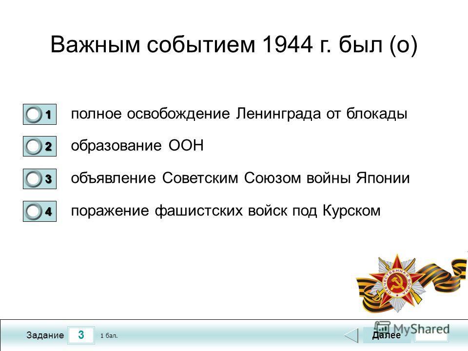3 Задание Важным событием 1944 г. был (о) полное освобождение Ленинграда от блокады образование ООН объявление Советским Союзом войны Японии поражение фашистских войск под Курском Далее 1 бал. 1111 0 2222 0 3333 0 4444 0
