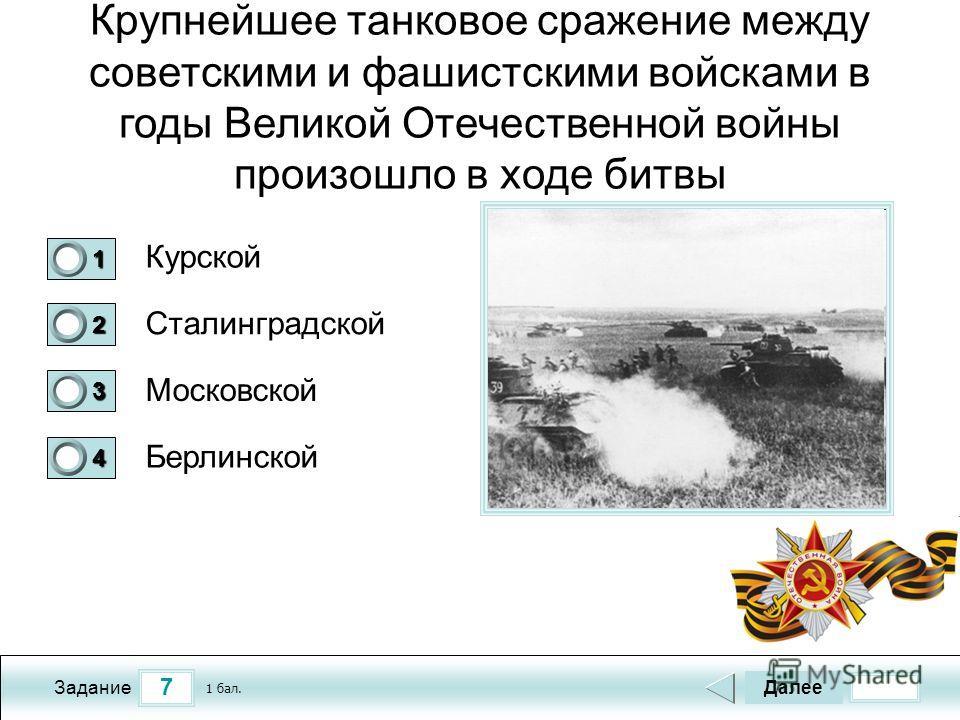 7 Задание Крупнейшее танковое сражение между советскими и фашистскими войсками в годы Великой Отечественной войны произошло в ходе битвы Курской Сталинградской Московской Берлинской Далее 1 бал. 1111 0 2222 0 3333 0 4444 0