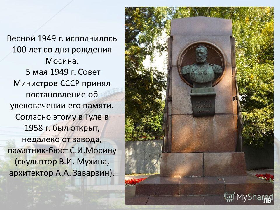 Весной 1949 г. исполнилось 100 лет со дня рождения Мосина. 5 мая 1949 г. Совет Министров СССР принял постановление об увековечении его памяти. Согласно этому в Туле в 1958 г. был открыт, недалеко от завода, памятник-бюст С.И.Мосину (скульптор В.И. Му