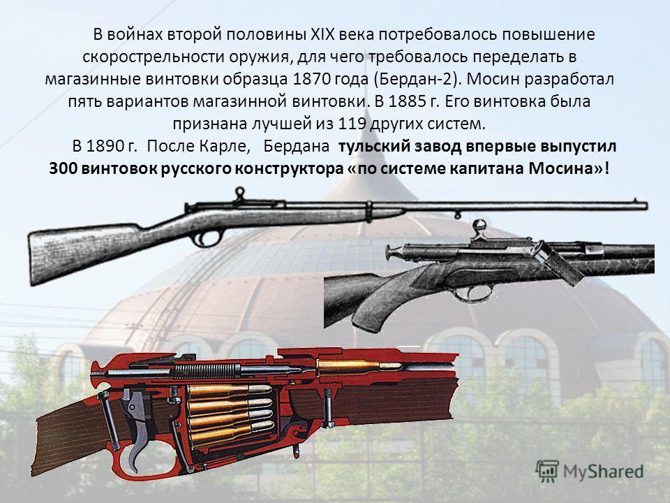 В войнах второй половины XIX века потребовалось повышение скорострельности оружия, для чего требовалось переделать в магазинные винтовки образца 1870 года (Бердан-2). Мосин разработал пять вариантов магазинной винтовки. В 1885 г. Его винтовка была пр