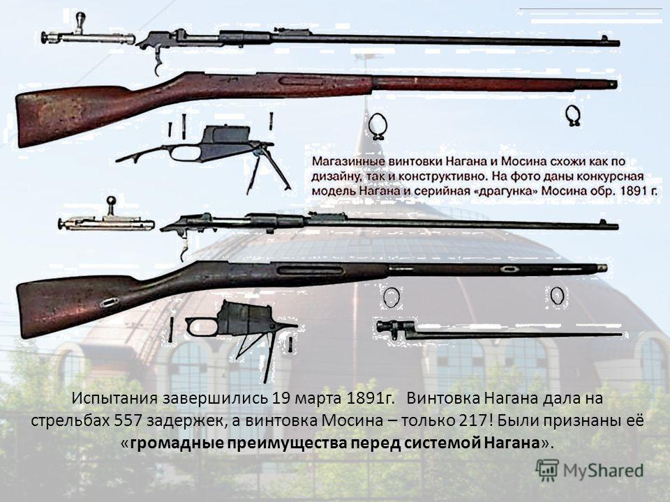 Испытания завершились 19 марта 1891г. Винтовка Нагана дала на стрельбах 557 задержек, а винтовка Мосина – только 217! Были признаны её «громадные преимущества перед системой Нагана».