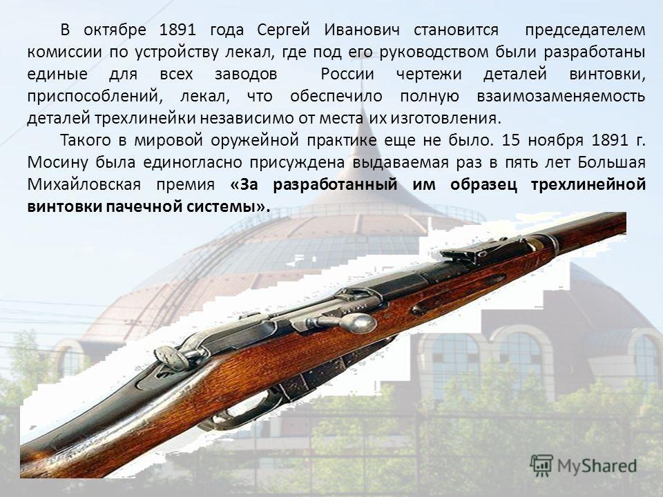В октябре 1891 года Сергей Иванович становится председателем комиссии по устройству лекал, где под его руководством были разработаны единые для всех заводов России чертежи деталей винтовки, приспособлений, лекал, что обеспечило полную взаимозаменяемо