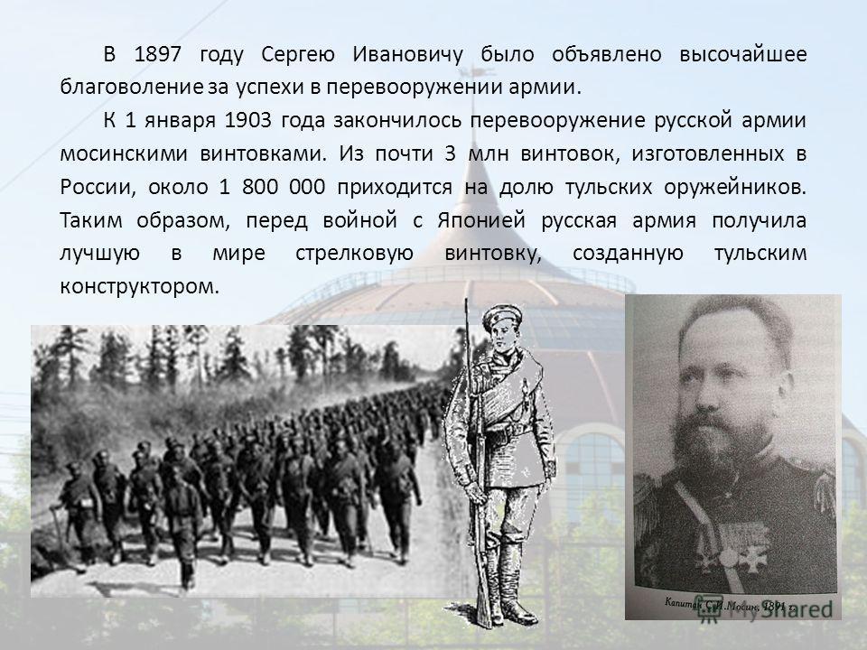 В 1897 году Сергею Ивановичу было объявлено высочайшее благоволение за успехи в перевооружении армии. К 1 января 1903 года закончилось перевооружение русской армии мосинскими винтовками. Из почти 3 млн винтовок, изготовленных в России, около 1 800 00