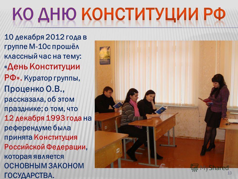10 декабря 2012 года в группе М-10с прошёл классный час на тему: «День Конституции РФ». Куратор группы, Проценко О.В., рассказала, об этом празднике; о том, что 12 декабря 1993 года на референдуме была принята Конституция Российской Федерации, котора