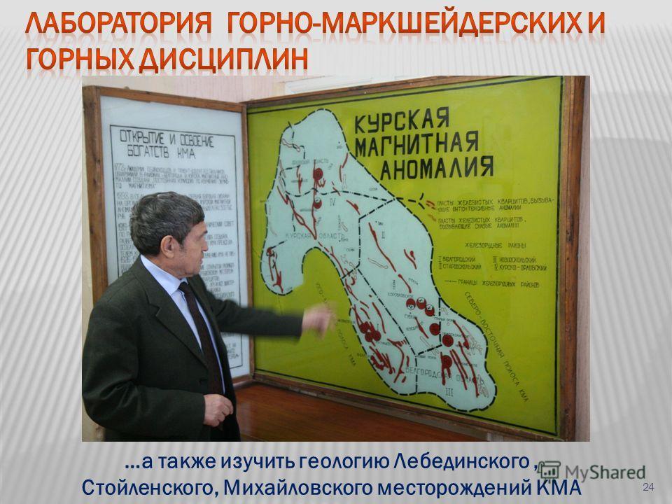 …а также изучить геологию Лебединского, Стойленского, Михайловского месторождений КМА 24