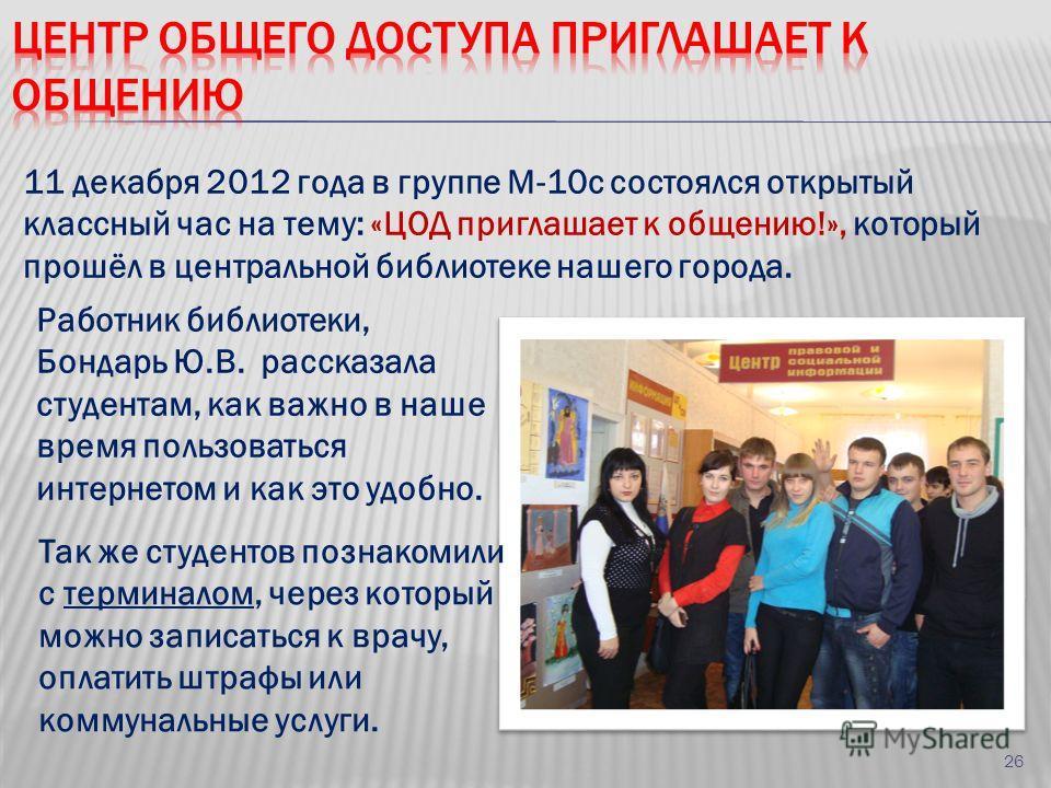 11 декабря 2012 года в группе М-10с состоялся открытый классный час на тему: «ЦОД приглашает к общению!», который прошёл в центральной библиотеке нашего города. Работник библиотеки, Бондарь Ю.В. рассказала студентам, как важно в наше время пользовать