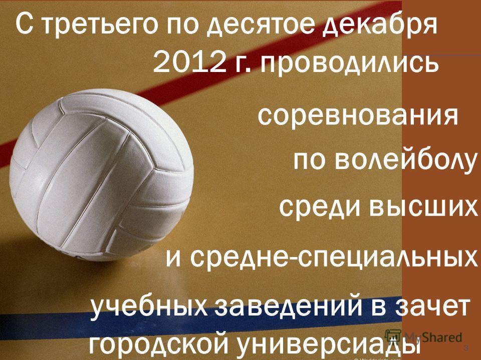 С третьего по десятое декабря 2012 г. проводились городской универсиады учебных заведений в зачет и средне-специальных среди высших по волейболу соревнования 3