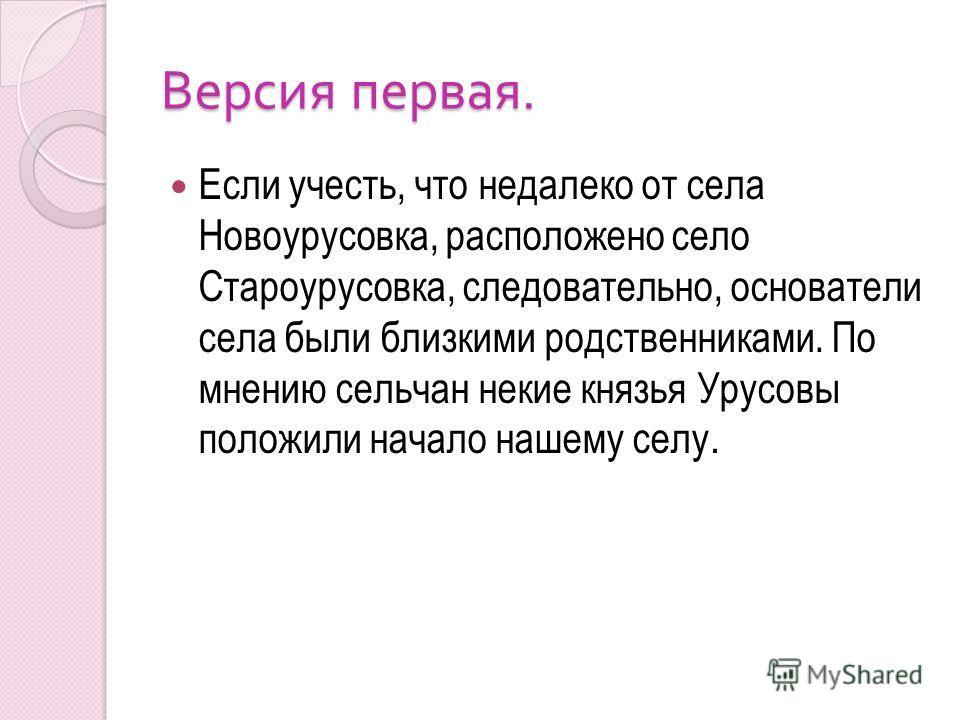 Версия первая. Если учесть, что недалеко от села Новоурусовка, расположено село Староурусовка, следовательно, основатели села были близкими родственниками. По мнению сельчан некие князья Урусовы положили начало нашему селу.