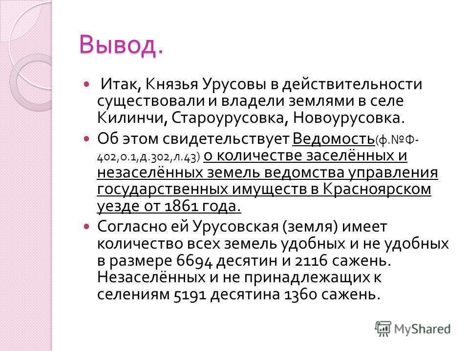 Вывод. Итак, Князья Урусовы в действительности существовали и владели землями в селе Килинчи, Староурусовка, Новоурусовка. Об этом свидетельствует Ведомость ( ф. Ф - 402, о.1, д.302, л.43) о количестве заселённых и незаселённых земель ведомства управ