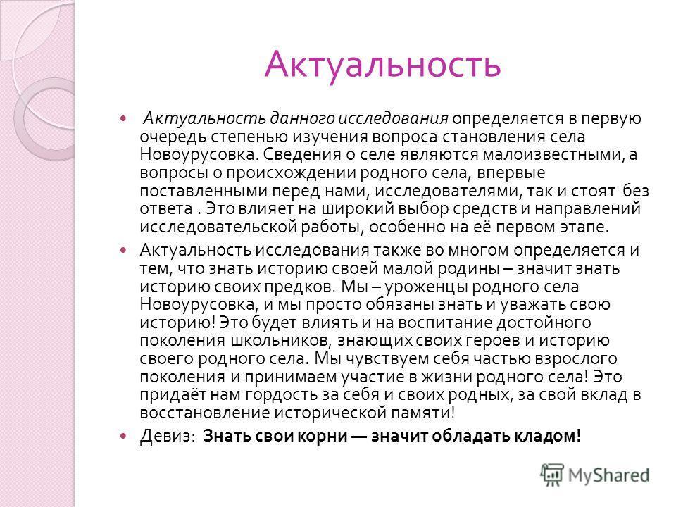 Актуальность Актуальность данного исследования определяется в первую очередь степенью изучения вопроса становления села Новоурусовка. Сведения о селе являются малоизвестными, а вопросы о происхождении родного села, впервые поставленными перед нами, и