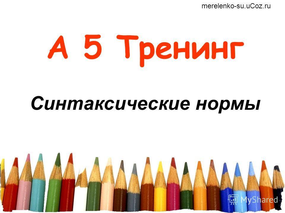 А 5 Тренинг Синтаксические нормы merelenko-su.uCoz.ru