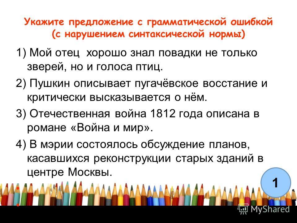 Укажите предложение с грамматической ошибкой (с нарушением синтаксической нормы) 1) Мой отец хорошо знал повадки не только зверей, но и голоса птиц. 2) Пушкин описывает пугачёвское восстание и критически высказывается о нём. 3) Отечественная война 18