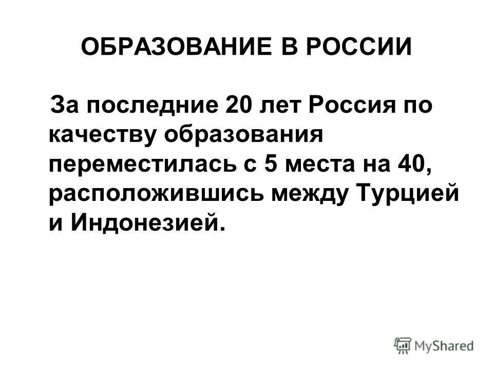 ОБРАЗОВАНИЕ В РОССИИ За последние 20 лет Россия по качеству образования переместилась с 5 места на 40, расположившись между Турцией и Индонезией.