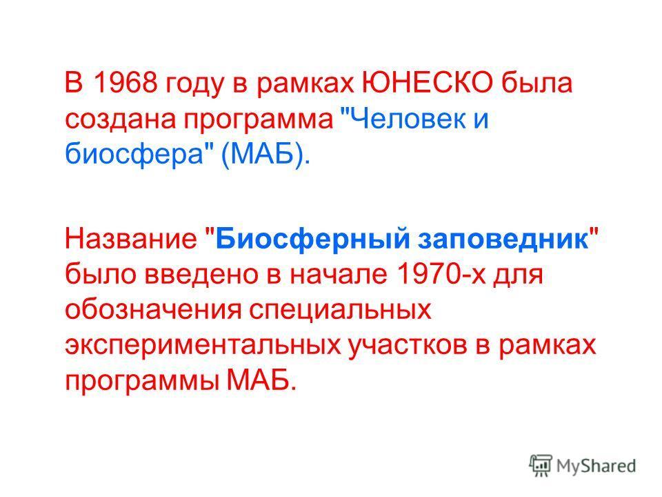 В 1968 году в рамках ЮНЕСКО была создана программа Человек и биосфера (МАБ). Название Биосферный заповедник было введено в начале 1970-х для обозначения специальных экспериментальных участков в рамках программы МАБ.