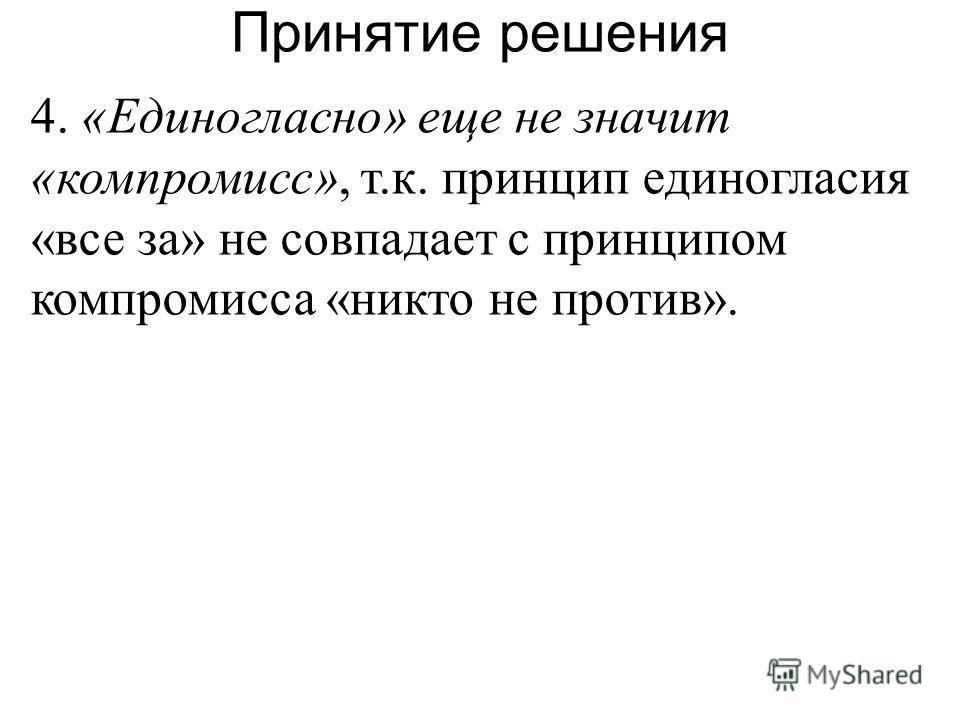 4. «Единогласно» еще не значит «компромисс», т.к. принцип единогласия «все за» не совпадает с принципом компромисса «никто не против». Принятие решения