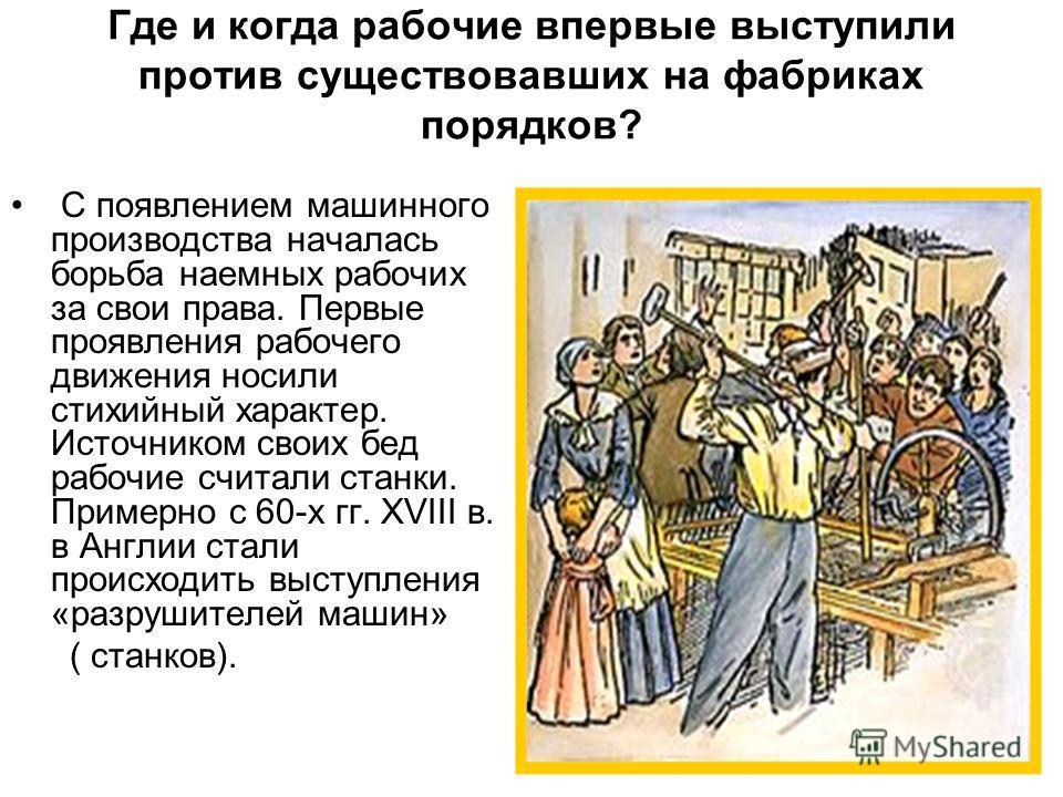 Где и когда рабочие впервые выступили против существовавших на фабриках порядков? С появлением машинного производства началась борьба наемных рабочих за свои права. Первые проявления рабочего движения носили стихийный характер. Источником своих бед р