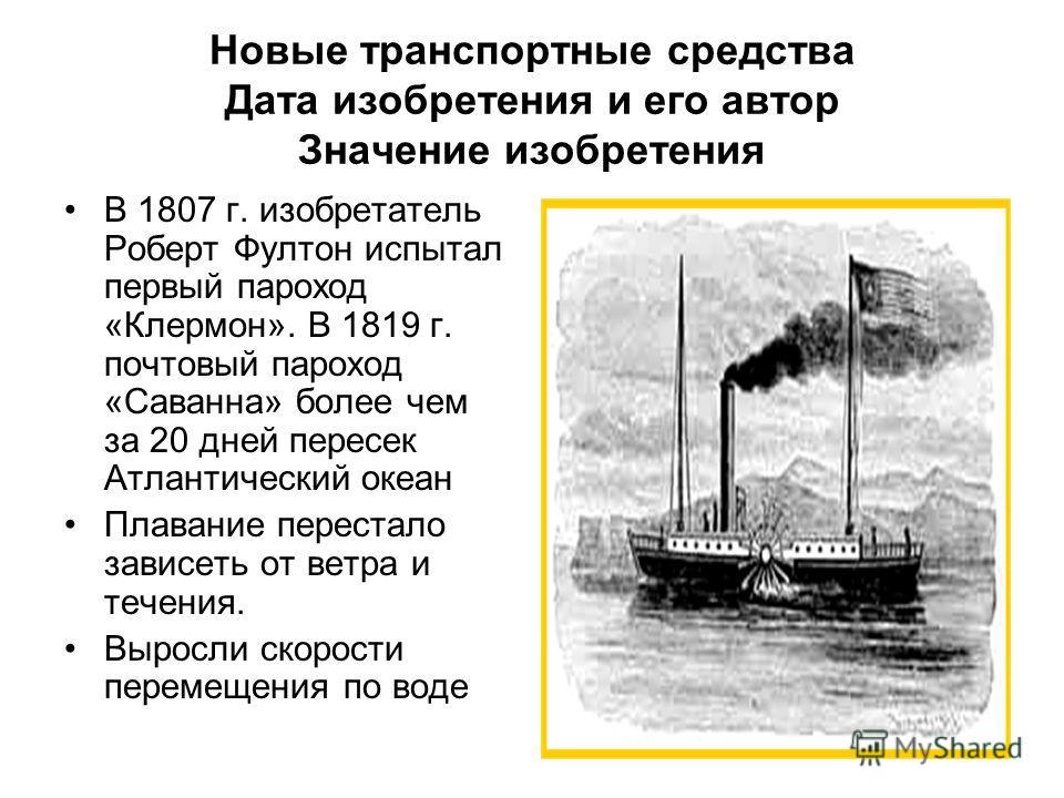 Новые транспортные средства Дата изобретения и его автор Значение изобретения В 1807 г. изобретатель Роберт Фултон испытал первый пароход «Клермон». В 1819 г. почтовый пароход «Саванна» более чем за 20 дней пересек Атлантический океан Плавание перест