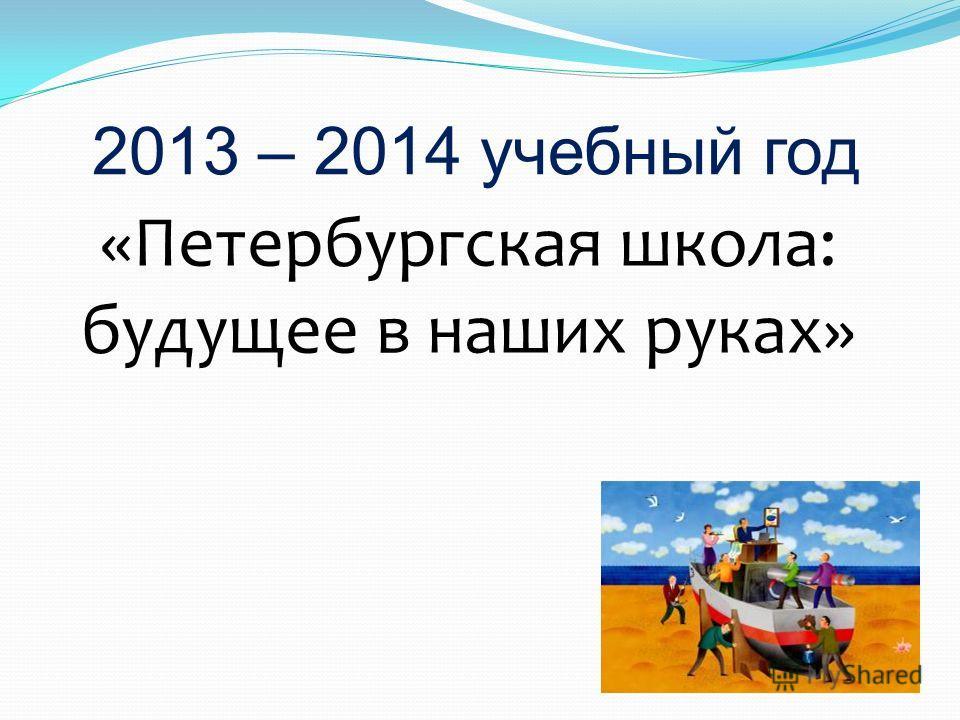2013 – 2014 учебный год «Петербургская школа: будущее в наших руках»