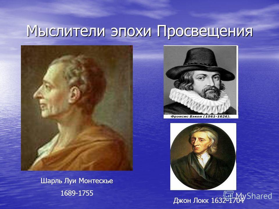 Мыслители эпохи Просвещения Шарль Луи Монтескье 1689-1755 Джон Локк 1632-1704