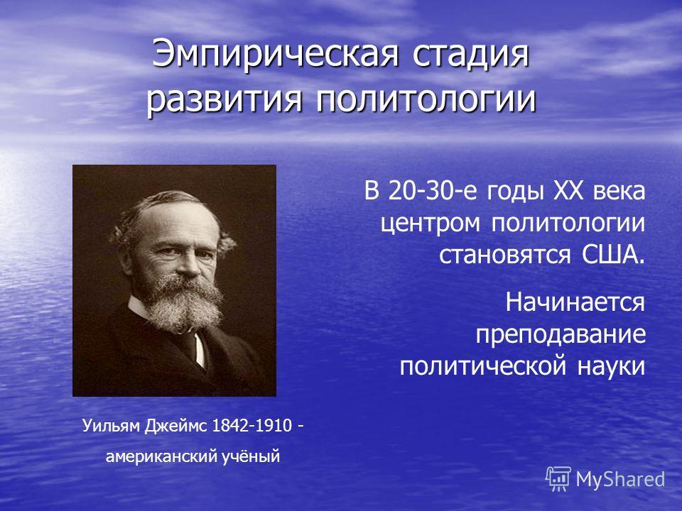 Эмпирическая стадия развития политологии Уильям Джеймс 1842-1910 - американский учёный В 20-30-е годы XX века центром политологии становятся США. Начинается преподавание политической науки