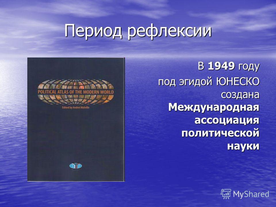 Период рефлексии В 1949 году под эгидой ЮНЕСКО создана Международная ассоциация политической науки