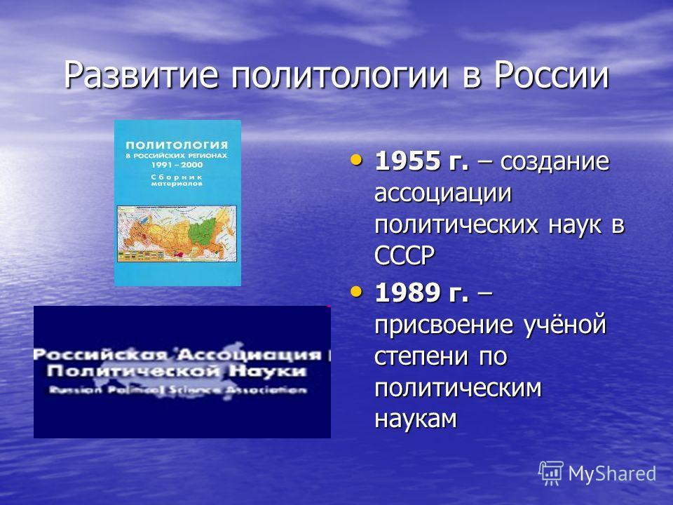 Развитие политологии в России 1955 г. – создание ассоциации политических наук в СССР 1955 г. – создание ассоциации политических наук в СССР 1989 г. – присвоение учёной степени по политическим наукам 1989 г. – присвоение учёной степени по политическим