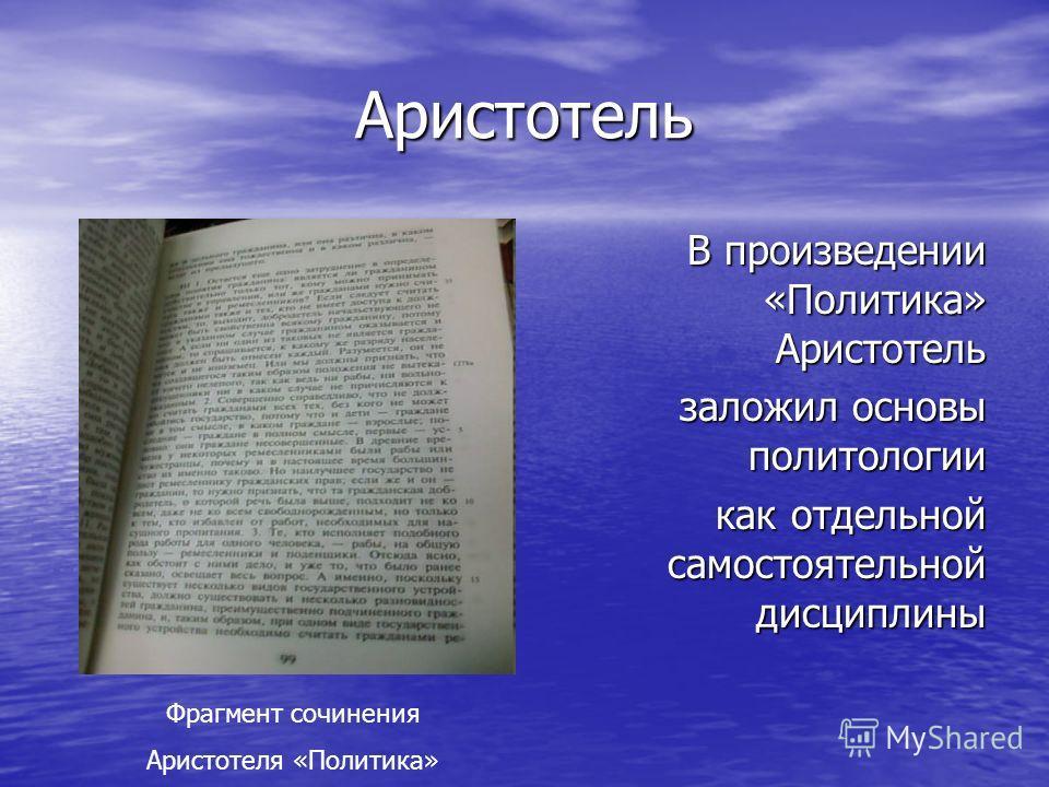 Аристотель В произведении «Политика» Аристотель заложил основы политологии как отдельной самостоятельной дисциплины Фрагмент сочинения Аристотеля «Политика»