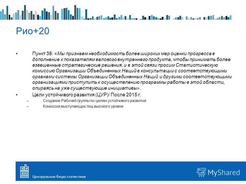 Пункт 38: «Мы признаем необходимость более широких мер оценки прогресса в дополнение к показателям валового внутреннего продукта, чтобы принимать более взвешенные стратегические решения, и в этой связи просим Статистическую комиссию Организации Объед