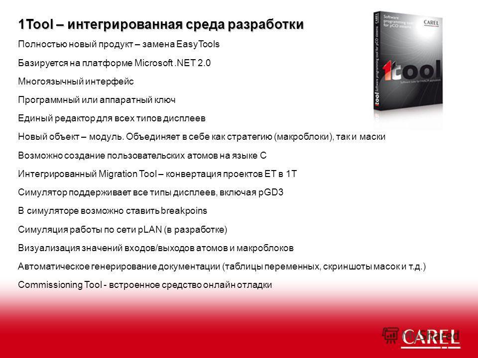 1Tool – интегрированная среда разработки Полностью новый продукт – замена EasyTools В симуляторе возможно ставить breakpoins Базируется на платформе Microsoft.NET 2.0 Единый редактор для всех типов дисплеев Многоязычный интерфейс Программный или аппа