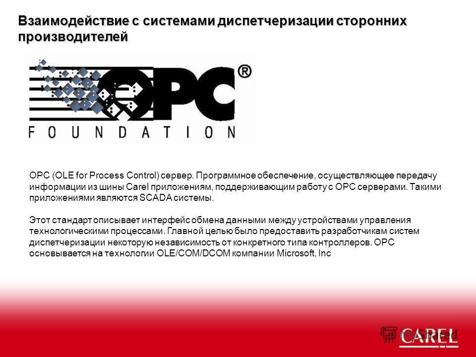Взаимодействие с системами диспетчеризации сторонних производителей OPC (OLE for Process Control) сервер. Программное обеспечение, осуществляющее передачу информации из шины Carel приложениям, поддерживающим работу с OPC серверами. Такими приложениям