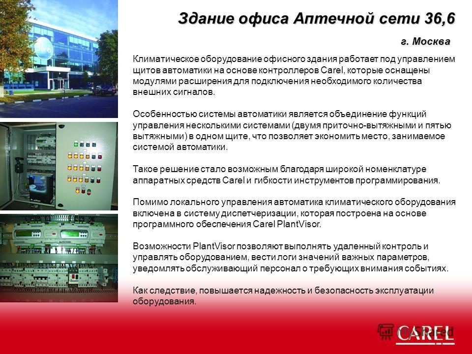 Здание офиса Аптечной сети 36,6 Климатическое оборудование офисного здания работает под управлением щитов автоматики на основе контроллеров Carel, которые оснащены модулями расширения для подключения необходимого количества внешних сигналов. Особенно