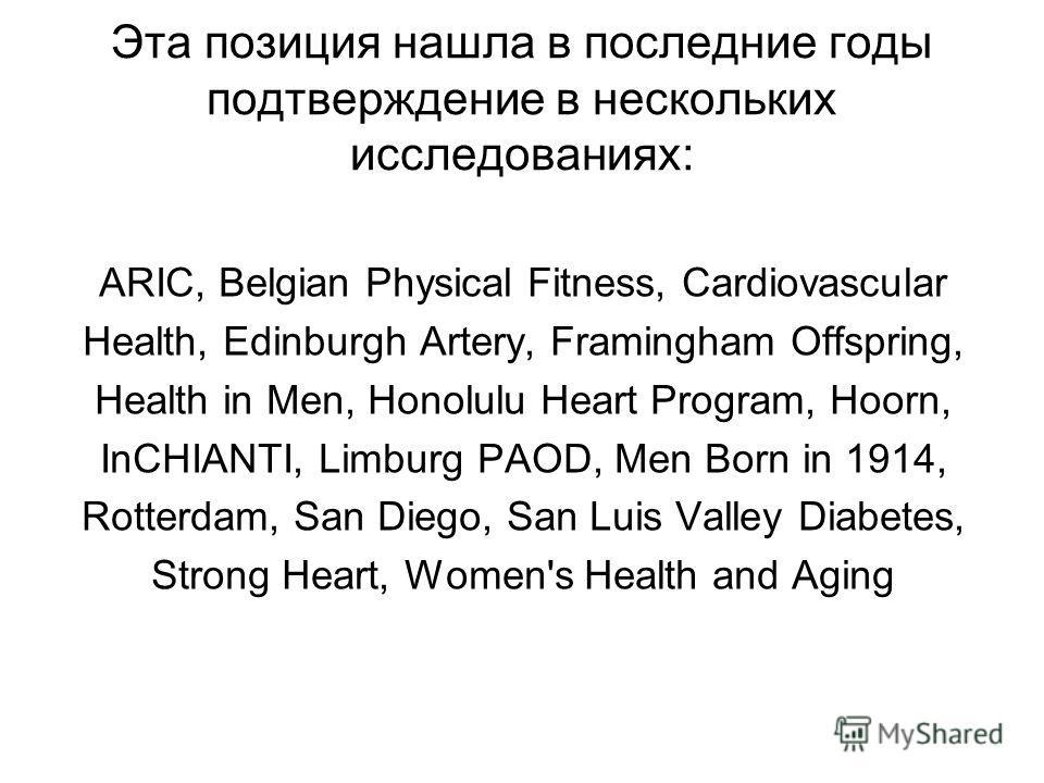 Эта позиция нашла в последние годы подтверждение в нескольких исследованиях: ARIC, Belgian Physical Fitness, Cardiovascular Health, Edinburgh Artery, Framingham Offspring, Health in Men, Honolulu Heart Program, Hoorn, InCHIANTI, Limburg PAOD, Men Bor