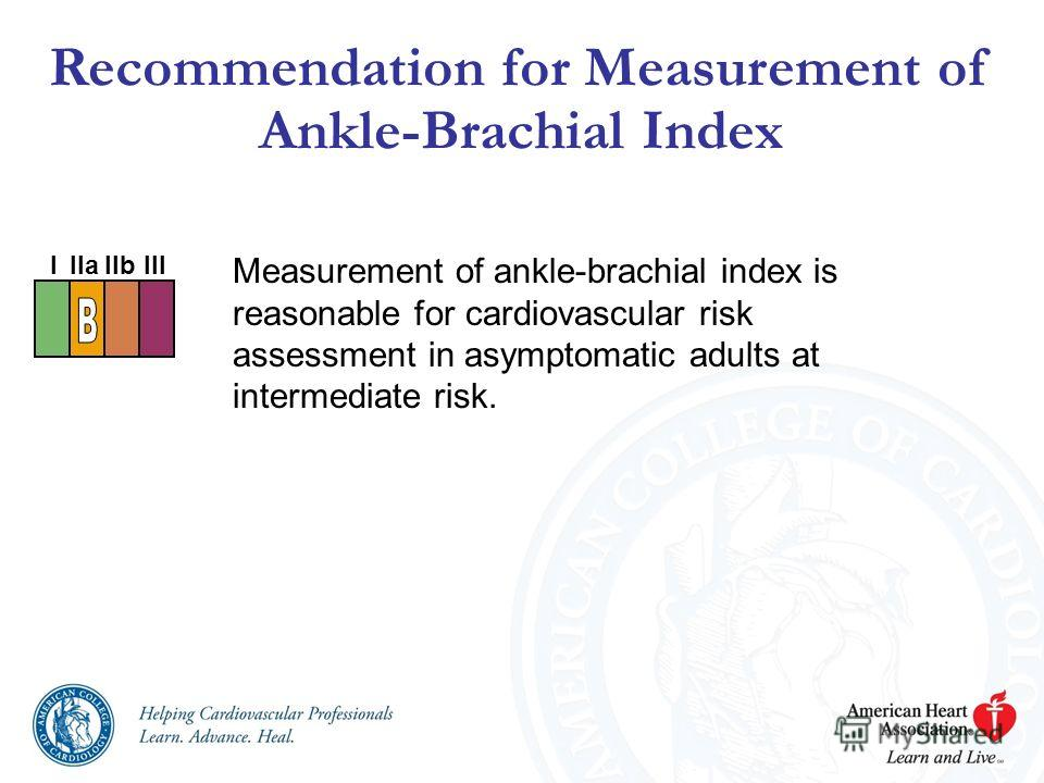Measurement of ankle-brachial index is reasonable for cardiovascular risk assessment in asymptomatic adults at intermediate risk. Recommendation for Measurement of Ankle-Brachial Index I IIaIIbIII