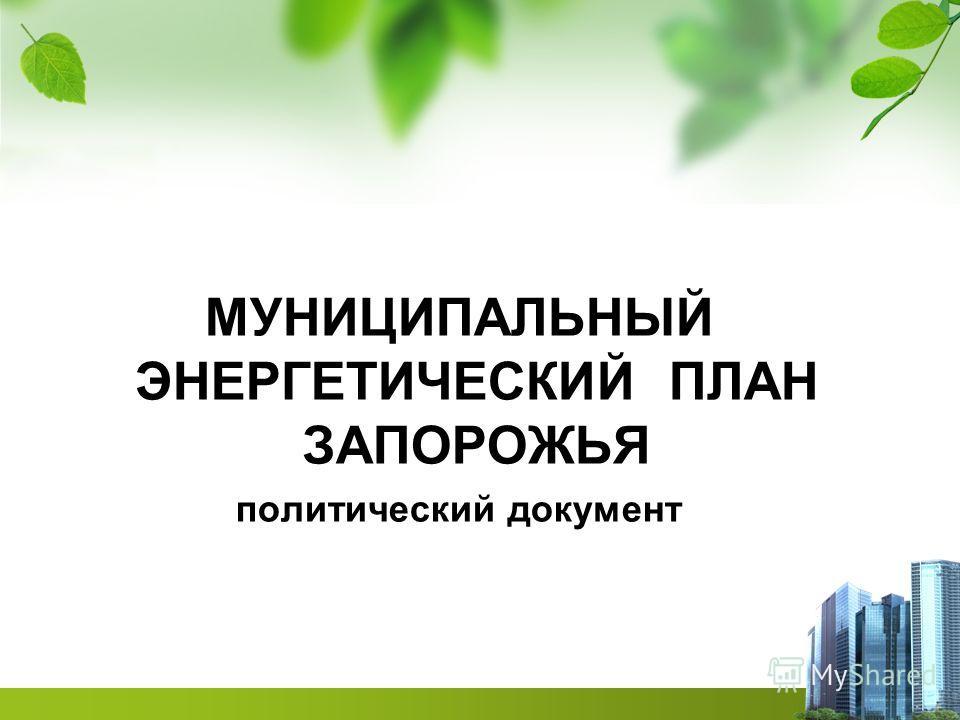 МУНИЦИПАЛЬНЫЙ ЭНЕРГЕТИЧЕСКИЙ ПЛАН ЗАПОРОЖЬЯ политический документ