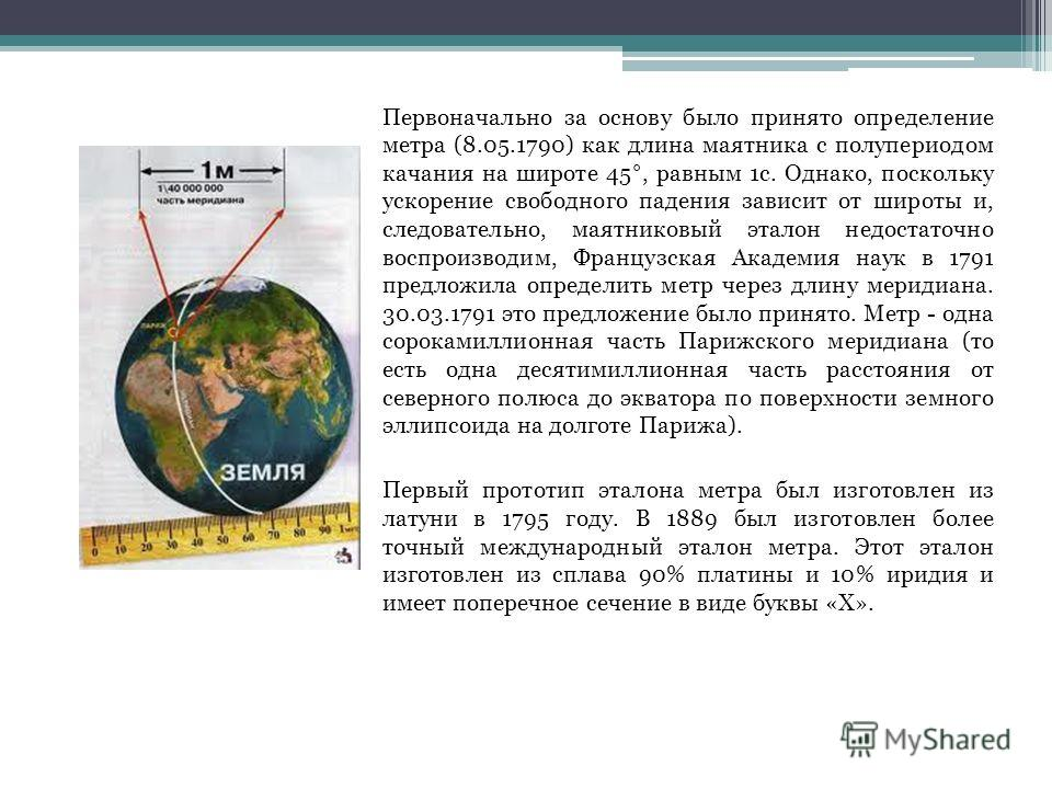 Первоначально за основу было принято определение метра (8.05.1790) как длина маятника с полупериодом качания на широте 45°, равным 1с. Однако, поскольку ускорение свободного падения зависит от широты и, следовательно, маятниковый эталон недостаточно