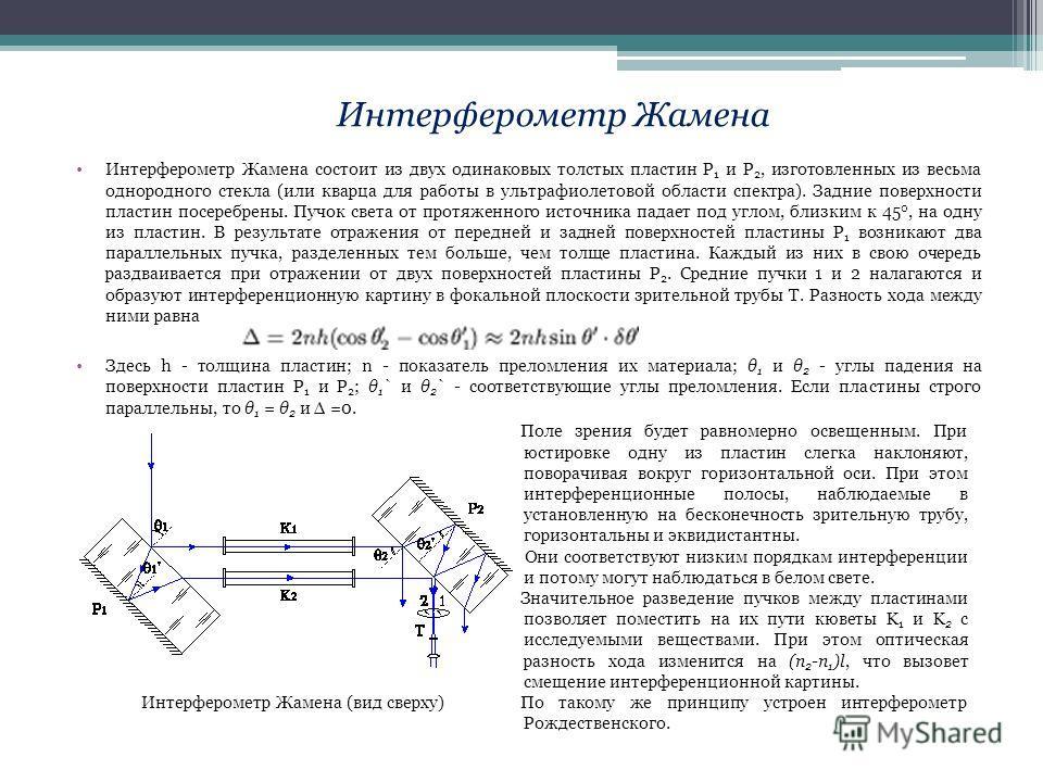 Интерферометр Жамена состоит из двух одинаковых толстых пластин P 1 и P 2, изготовленных из весьма однородного стекла (или кварца для работы в ультрафиолетовой области спектра). Задние поверхности пластин посеребрены. Пучок света от протяженного исто