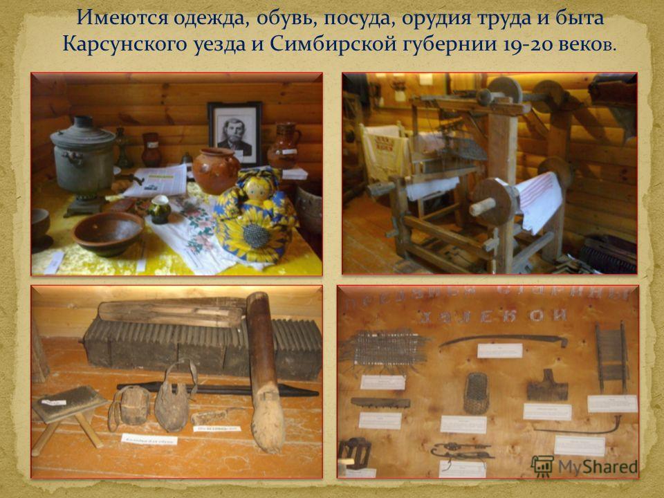 Имеются одежда, обувь, посуда, орудия труда и быта Карсунского уезда и Симбирской губернии 19-20 веко в.